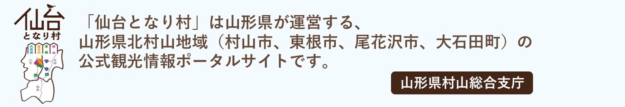 「仙台となり村」は山形県が運営する、山形県北村山地域(村山市、東根市、尾花沢市、大石田町)の公式観光情報ポータルサイトです。